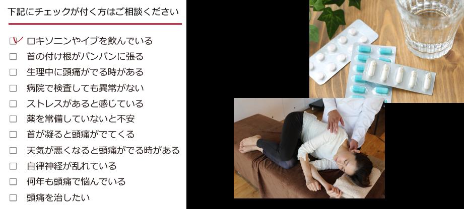 下記にチェックが付く方はご相談ください □ ロキソニンやイブを飲んでいる □ 首の付け根がパンパンに張る □ 生理中に頭痛がでる時がある □ 病院で検査しても異常がない □ ストレスがあると感じている □ 薬を常備していないと不安 □ 首が凝ると頭痛がでてくる □ 天気が悪くなると頭痛がでる時がある □ 自律神経が乱れている □ 何年も頭痛で悩んでいる □ 頭痛を治したい